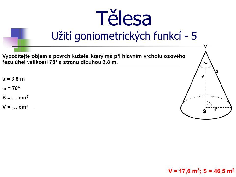 Tělesa Užití goniometrických funkcí - 5 Vypočítejte objem a povrch kužele, který má při hlavním vrcholu osového řezu úhel velikosti 78° a stranu dlouh