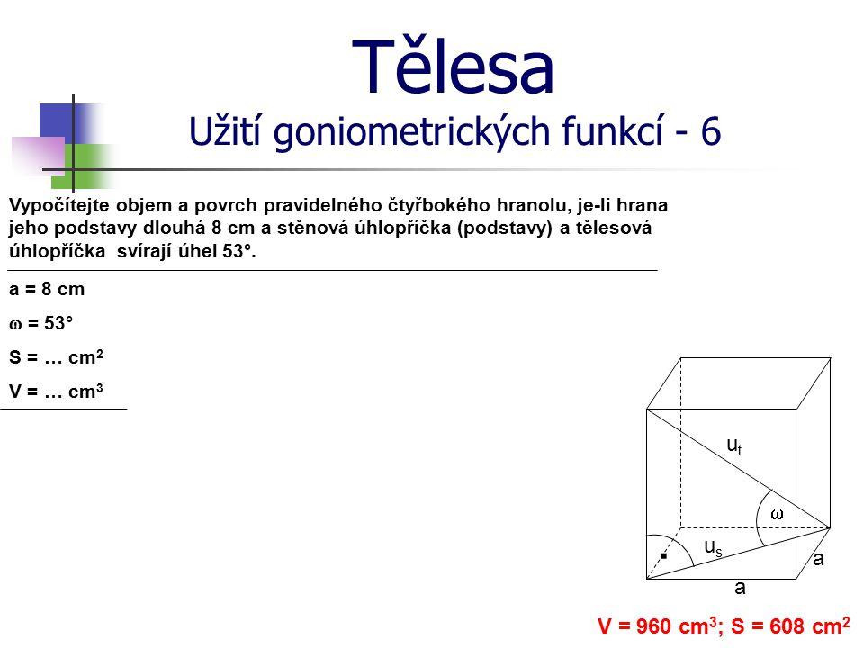 Tělesa Užití goniometrických funkcí - 6 Vypočítejte objem a povrch pravidelného čtyřbokého hranolu, je-li hrana jeho podstavy dlouhá 8 cm a stěnová úh