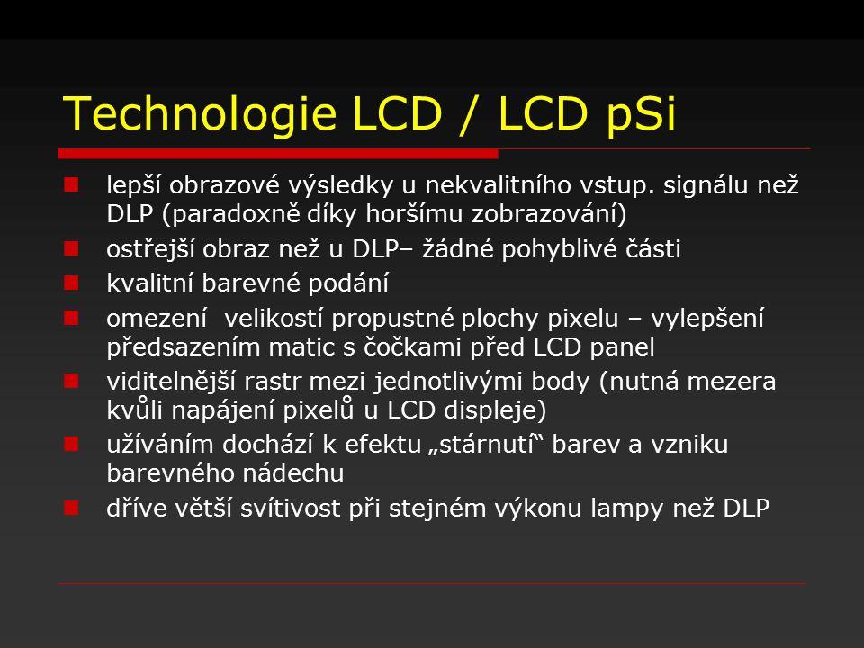 Technologie LCD / LCD pSi lepší obrazové výsledky u nekvalitního vstup. signálu než DLP (paradoxně díky horšímu zobrazování) ostřejší obraz než u DLP–