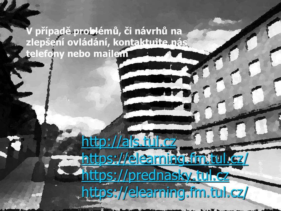http://als.tul.cz https://elearning.fm.tul.cz/ https://prednasky.tul.cz https://elearning.fm.tul.cz/ V případě problémů, či návrhů na zlepšení ovládání, kontaktujte nás telefony nebo mailem