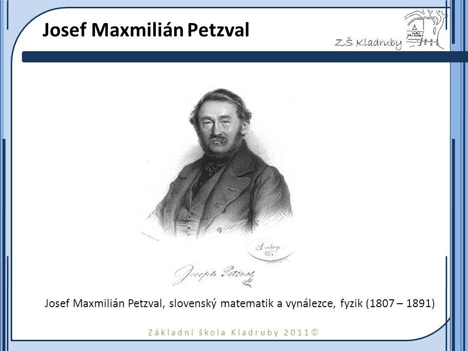 Základní škola Kladruby 2011  Josef Maxmilián Petzval Josef Maxmilián Petzval, slovenský matematik a vynálezce, fyzik (1807 – 1891)