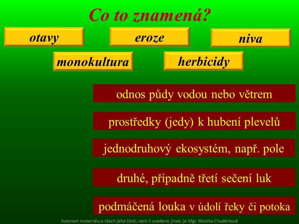 otavy herbicidy eroze niva monokultura Co to znamená? odnos půdy vodou nebo větrem prostředky (jedy) k hubení plevelů jednodruhový ekosystém, např. po