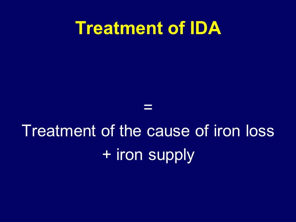 Treatment of IDA = Treatment of the cause of iron loss + iron supply