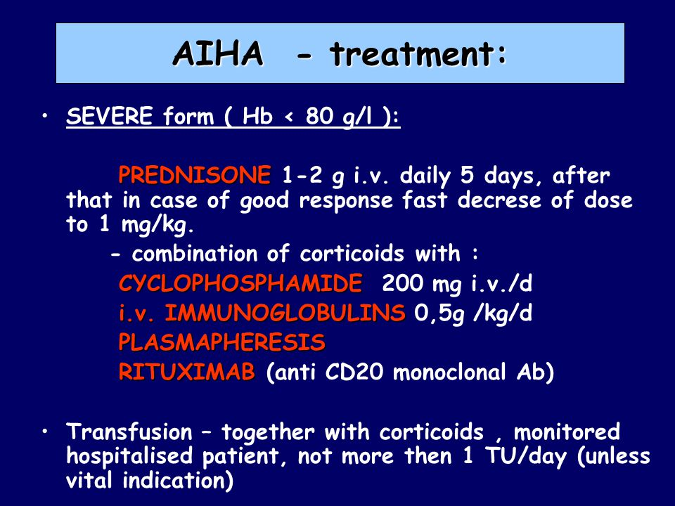 AIHA - treatment: SEVERE form ( Hb < 80 g/l ): PREDNISONE PREDNISONE 1-2 g i.v. daily 5 days, after that in case of good response fast decrese of dose