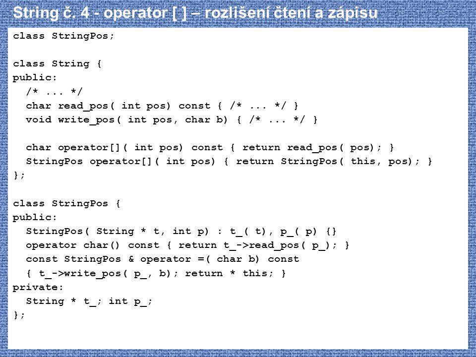 String č. 4 - operator [ ] – rozlišení čtení a zápisu class StringPos; class String { public: /*... */ char read_pos( int pos) const { /*... */ } void