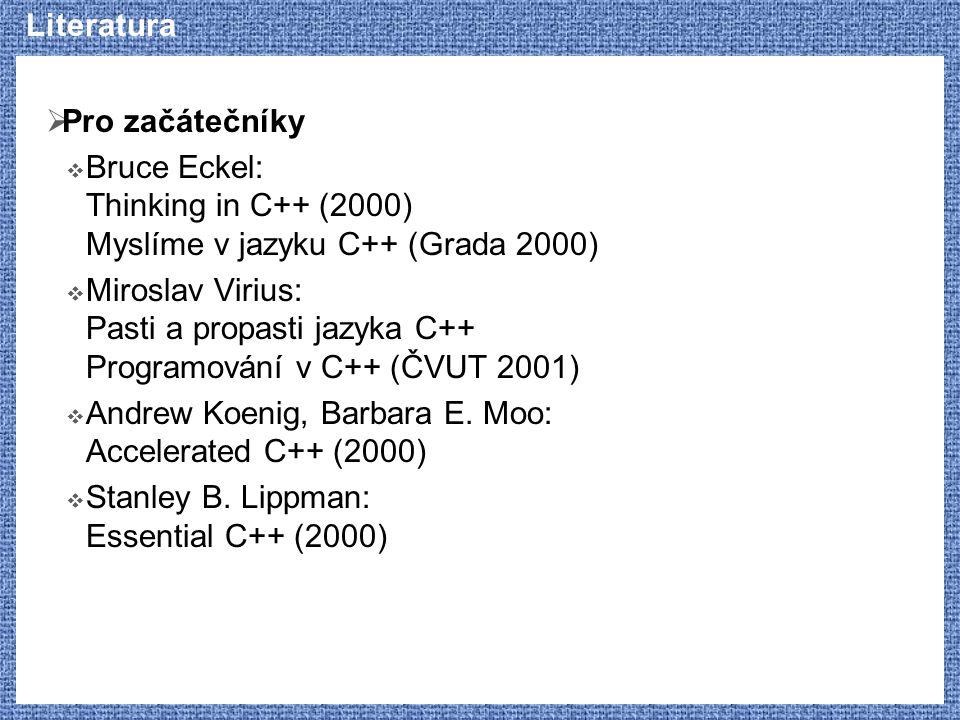 Literatura  Pro začátečníky  Bruce Eckel: Thinking in C++ (2000) Myslíme v jazyku C++ (Grada 2000)  Miroslav Virius: Pasti a propasti jazyka C++ Pr