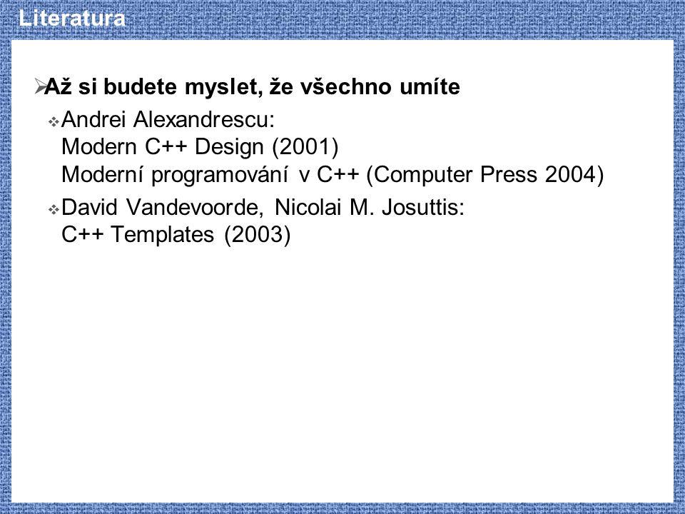 Literatura  Až si budete myslet, že všechno umíte  Andrei Alexandrescu: Modern C++ Design (2001) Moderní programování v C++ (Computer Press 2004) 