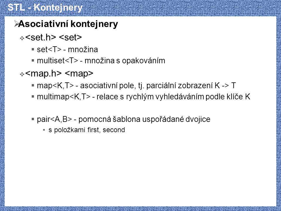 STL - Kontejnery  Asociativní kontejnery   set - množina  multiset - množina s opakováním   map - asociativní pole, tj. parciální zobrazení K ->