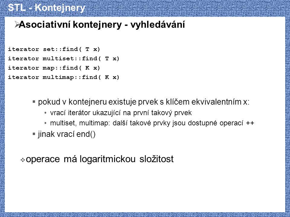 STL - Kontejnery  Asociativní kontejnery - vyhledávání iterator set::find( T x) iterator multiset::find( T x) iterator map::find( K x) iterator multi