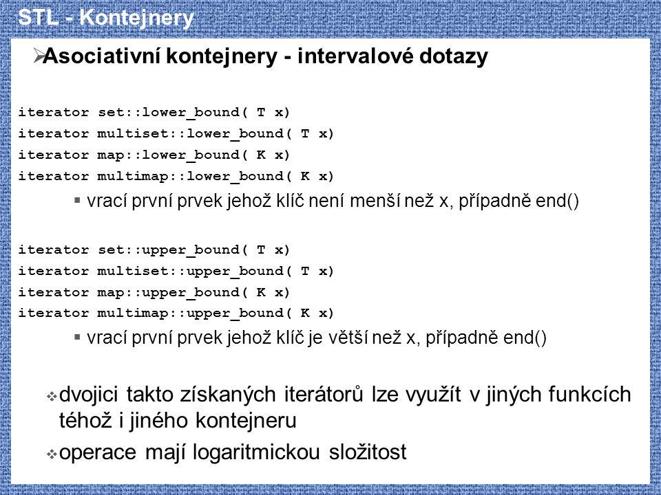 STL - Kontejnery  Asociativní kontejnery - intervalové dotazy iterator set::lower_bound( T x) iterator multiset::lower_bound( T x) iterator map::lower_bound( K x) iterator multimap::lower_bound( K x)  vrací první prvek jehož klíč není menší než x, případně end() iterator set::upper_bound( T x) iterator multiset::upper_bound( T x) iterator map::upper_bound( K x) iterator multimap::upper_bound( K x)  vrací první prvek jehož klíč je větší než x, případně end()  dvojici takto získaných iterátorů lze využít v jiných funkcích téhož i jiného kontejneru  operace mají logaritmickou složitost