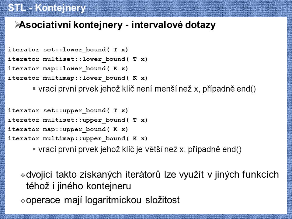 STL - Kontejnery  Asociativní kontejnery - intervalové dotazy iterator set::lower_bound( T x) iterator multiset::lower_bound( T x) iterator map::lowe