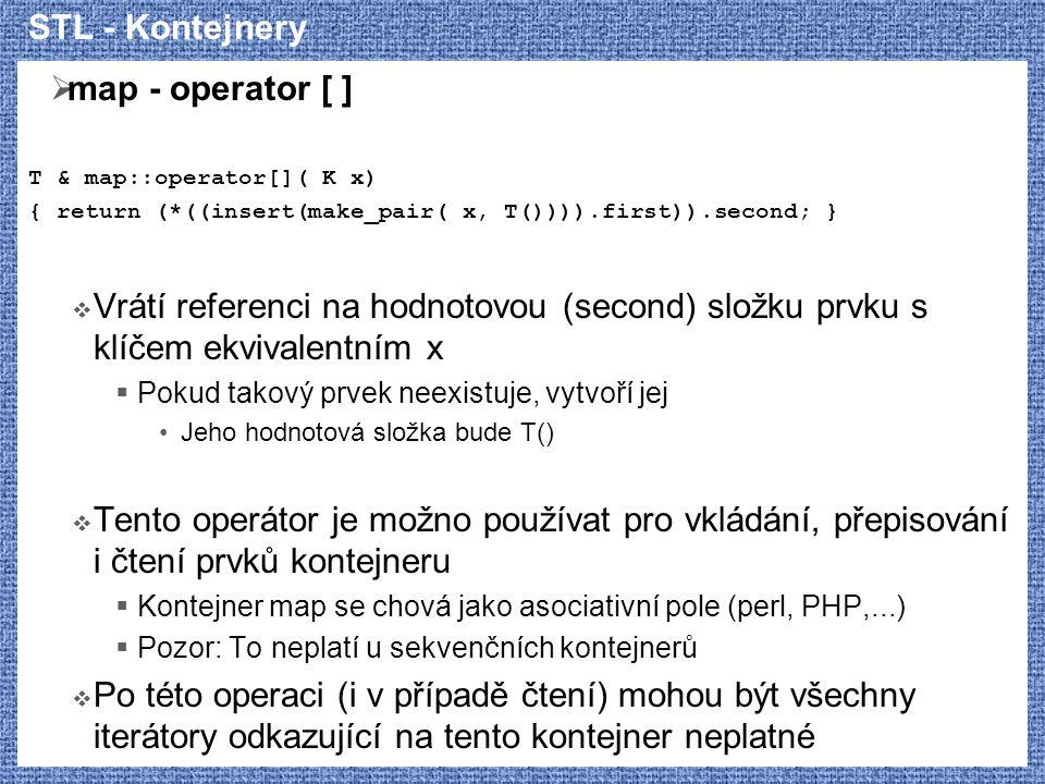 STL - Kontejnery  map - operator [ ] T & map::operator[]( K x) { return (*((insert(make_pair( x, T()))).first)).second; }  Vrátí referenci na hodnotovou (second) složku prvku s klíčem ekvivalentním x  Pokud takový prvek neexistuje, vytvoří jej Jeho hodnotová složka bude T()  Tento operátor je možno používat pro vkládání, přepisování i čtení prvků kontejneru  Kontejner map se chová jako asociativní pole (perl, PHP,...)  Pozor: To neplatí u sekvenčních kontejnerů  Po této operaci (i v případě čtení) mohou být všechny iterátory odkazující na tento kontejner neplatné
