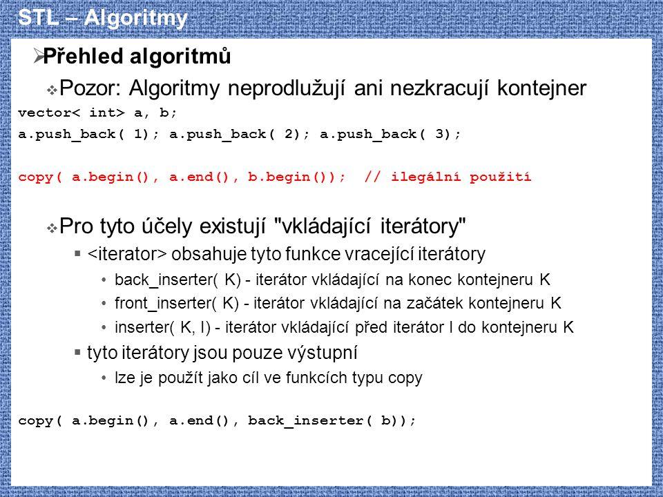 STL – Algoritmy  Přehled algoritmů  Pozor: Algoritmy neprodlužují ani nezkracují kontejner vector a, b; a.push_back( 1); a.push_back( 2); a.push_bac