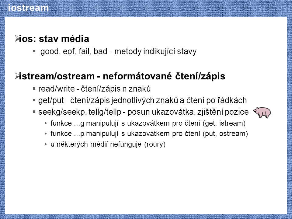 iostream  ios: stav média  good, eof, fail, bad - metody indikující stavy  istream/ostream - neformátované čtení/zápis  read/write - čtení/zápis n