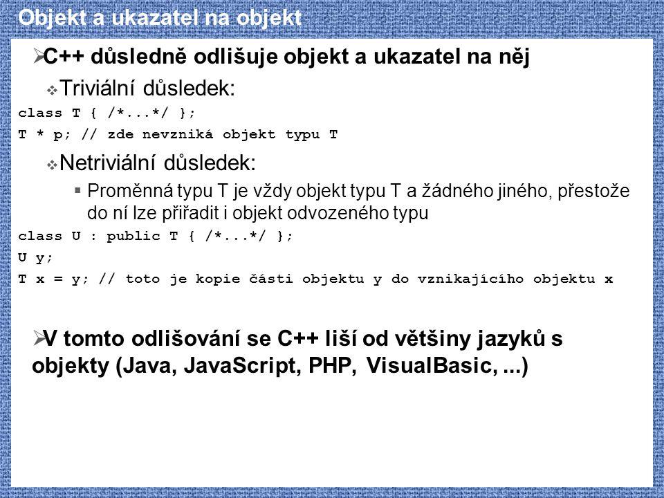 Objekt a ukazatel na objekt  C++ důsledně odlišuje objekt a ukazatel na něj  Triviální důsledek: class T { /*...*/ }; T * p; // zde nevzniká objekt