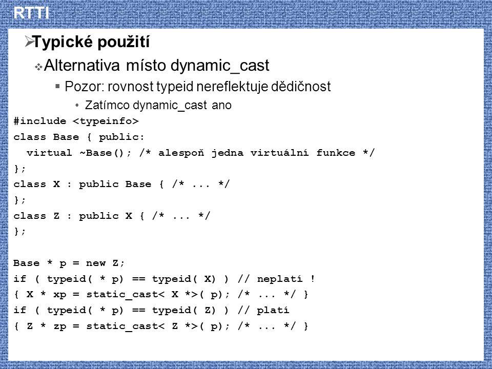 RTTI  Typické použití  Alternativa místo dynamic_cast  Pozor: rovnost typeid nereflektuje dědičnost Zatímco dynamic_cast ano #include class Base {