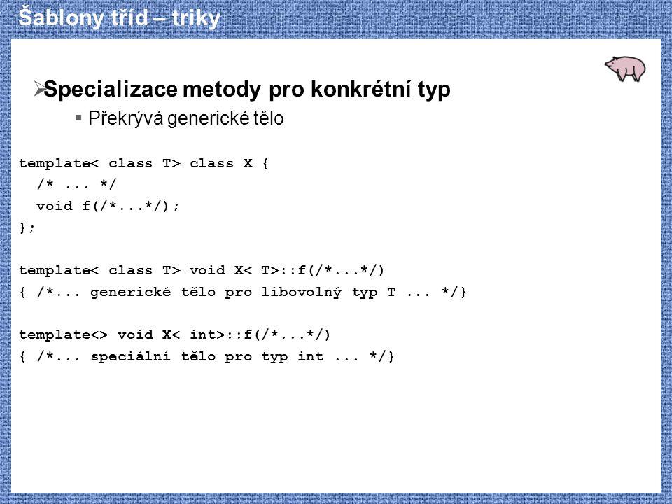 Šablony tříd – triky  Specializace metody pro konkrétní typ  Překrývá generické tělo template class X { /*... */ void f(/*...*/); }; template void X