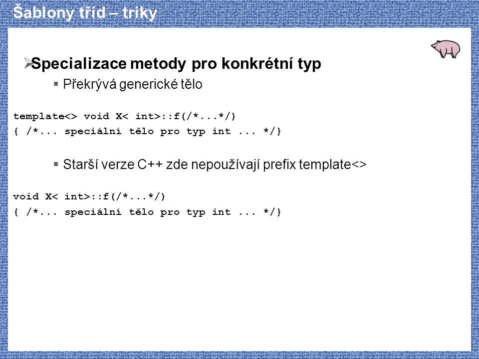 Šablony tříd – triky  Specializace metody pro konkrétní typ  Překrývá generické tělo template<> void X ::f(/*...*/) { /*... speciální tělo pro typ i