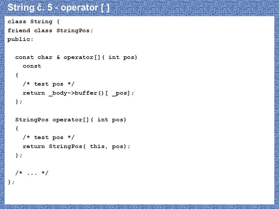 String č. 5 - operator [ ] class String { friend class StringPos; public: const char & operator[]( int pos) const { /* test pos */ return _body->buffe