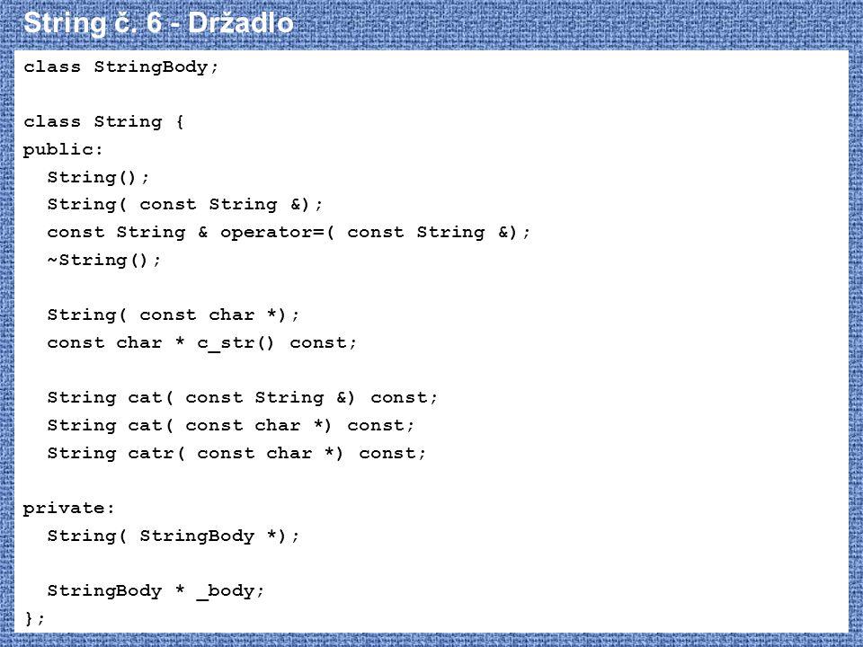 String č. 6 - Držadlo class StringBody; class String { public: String(); String( const String &); const String & operator=( const String &); ~String()