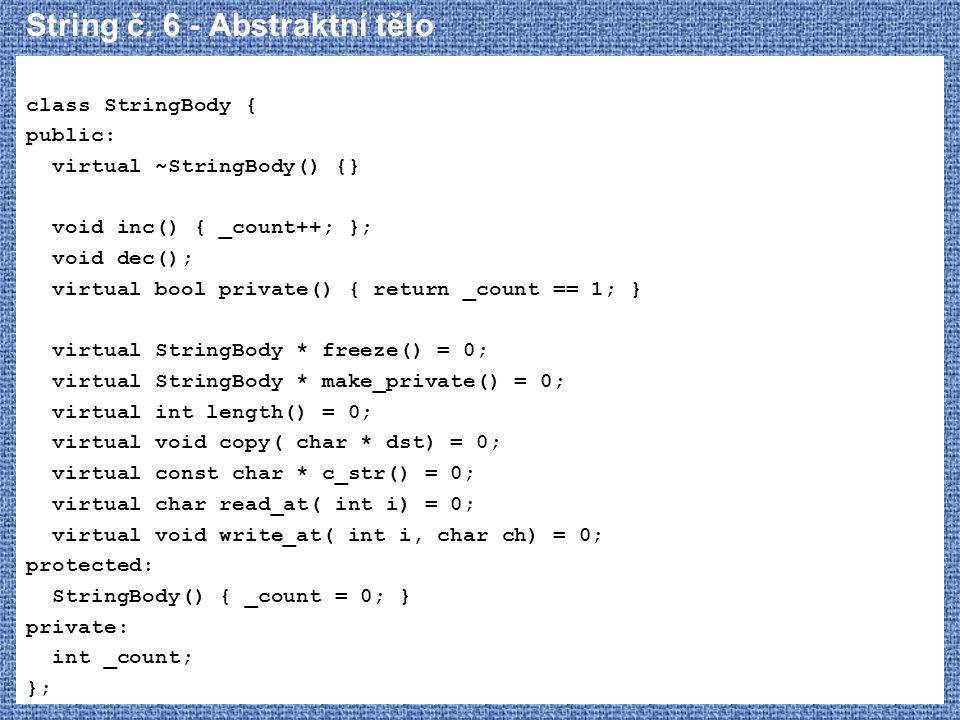 String č. 6 - Abstraktní tělo class StringBody { public: virtual ~StringBody() {} void inc() { _count++; }; void dec(); virtual bool private() { retur