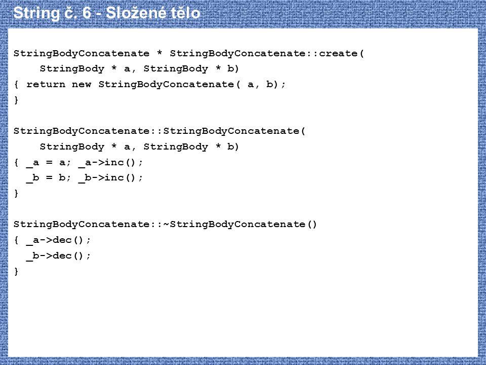 String č. 6 - Složené tělo StringBodyConcatenate * StringBodyConcatenate::create( StringBody * a, StringBody * b) { return new StringBodyConcatenate(