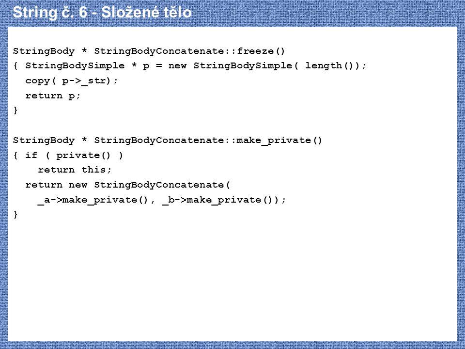 String č. 6 - Složené tělo StringBody * StringBodyConcatenate::freeze() { StringBodySimple * p = new StringBodySimple( length()); copy( p->_str); retu
