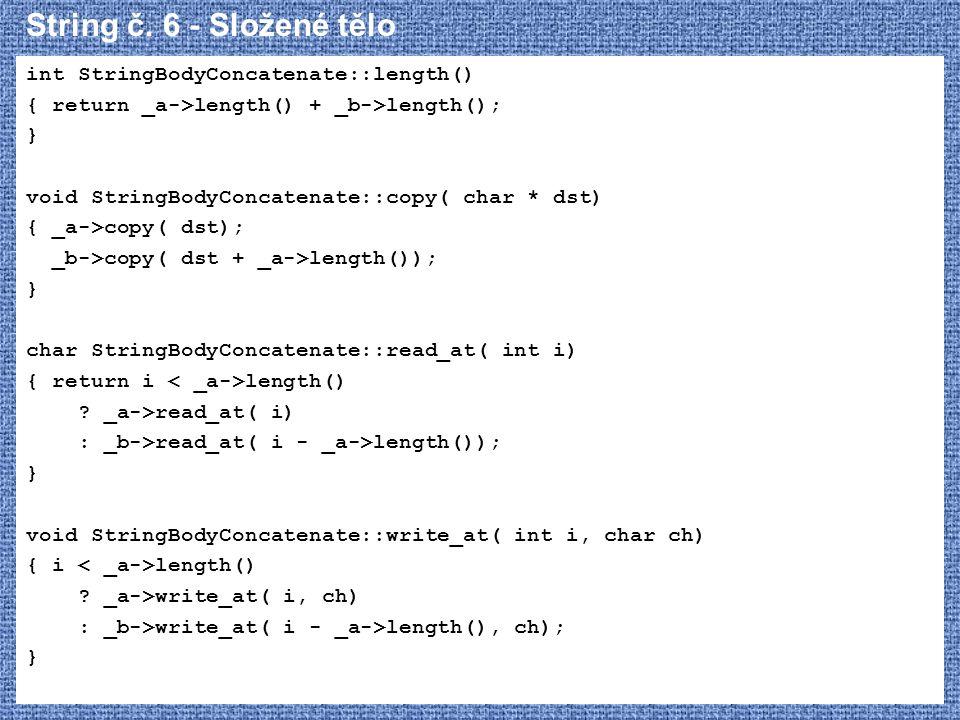 String č. 6 - Složené tělo int StringBodyConcatenate::length() { return _a->length() + _b->length(); } void StringBodyConcatenate::copy( char * dst) {