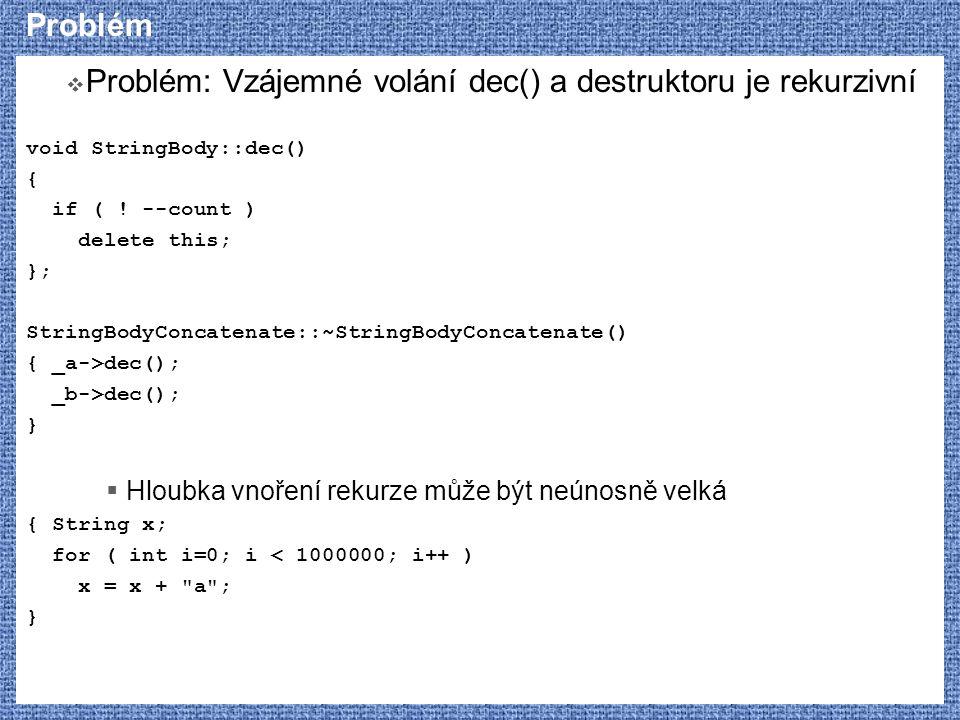 Problém  Problém: Vzájemné volání dec() a destruktoru je rekurzivní void StringBody::dec() { if ( ! --count ) delete this; }; StringBodyConcatenate::