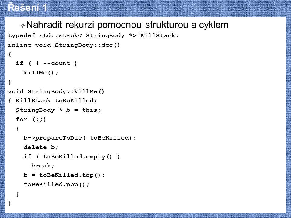 Řešení 1  Nahradit rekurzi pomocnou strukturou a cyklem typedef std::stack KillStack; inline void StringBody::dec() { if ( ! --count ) killMe(); } vo