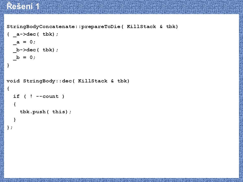 Řešení 1 StringBodyConcatenate::prepareToDie( KillStack & tbk) { _a->dec( tbk); _a = 0; _b->dec( tbk); _b = 0; } void StringBody::dec( KillStack & tbk