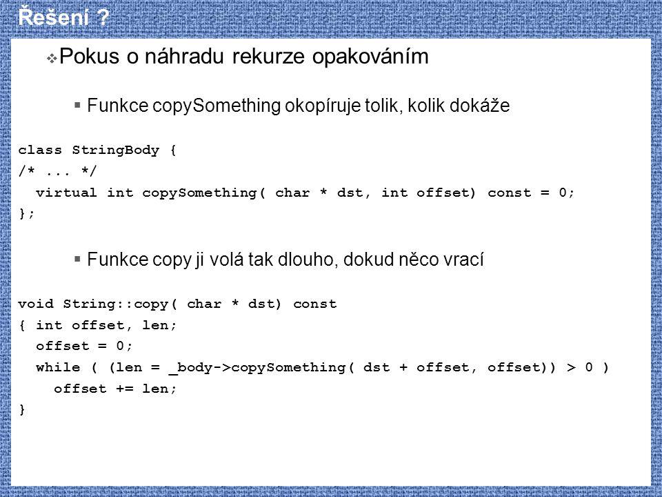Řešení ?  Pokus o náhradu rekurze opakováním  Funkce copySomething okopíruje tolik, kolik dokáže class StringBody { /*... */ virtual int copySomethi