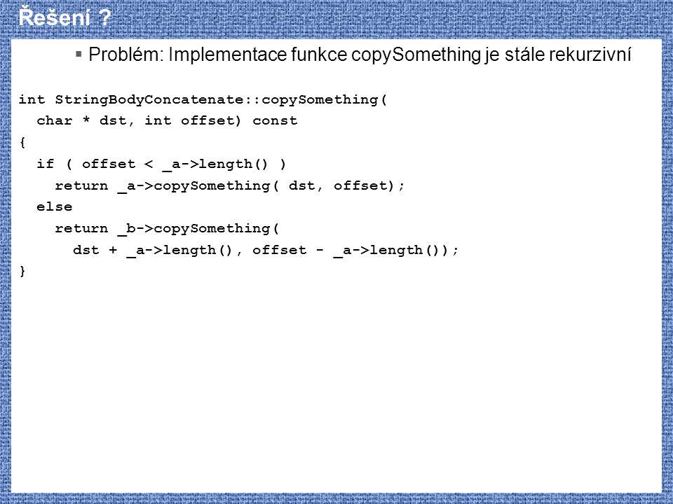 Řešení ?  Problém: Implementace funkce copySomething je stále rekurzivní int StringBodyConcatenate::copySomething( char * dst, int offset) const { if