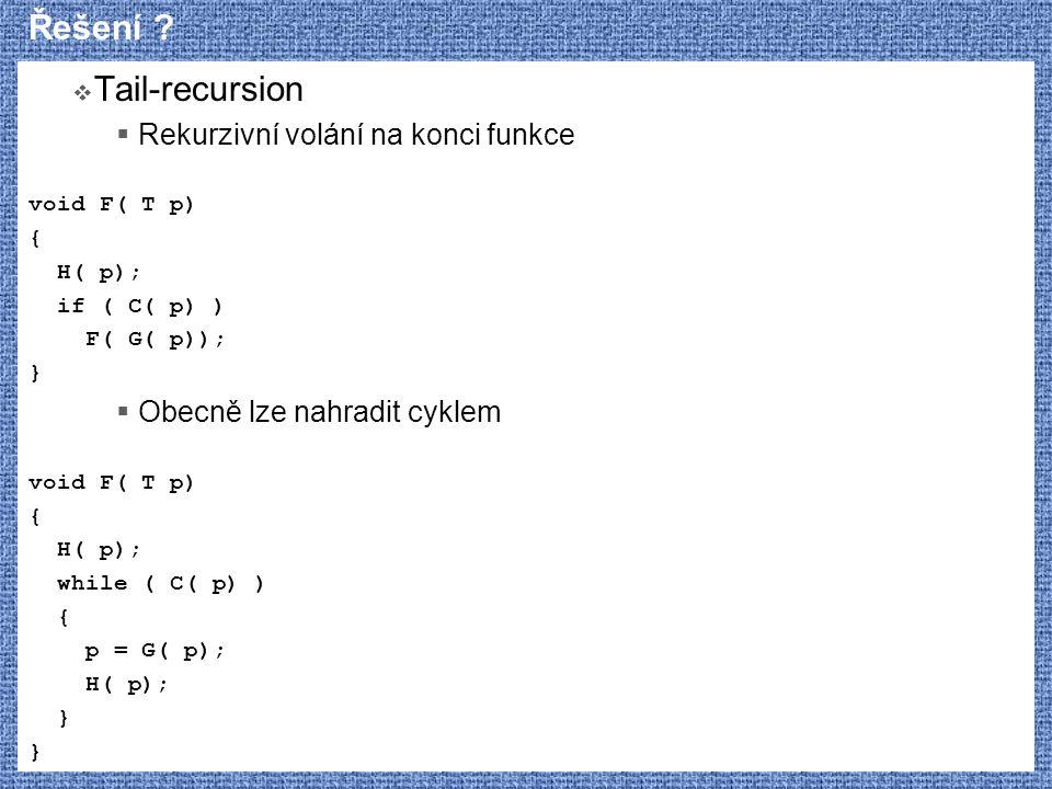 Řešení ?  Tail-recursion  Rekurzivní volání na konci funkce void F( T p) { H( p); if ( C( p) ) F( G( p)); }  Obecně lze nahradit cyklem void F( T p