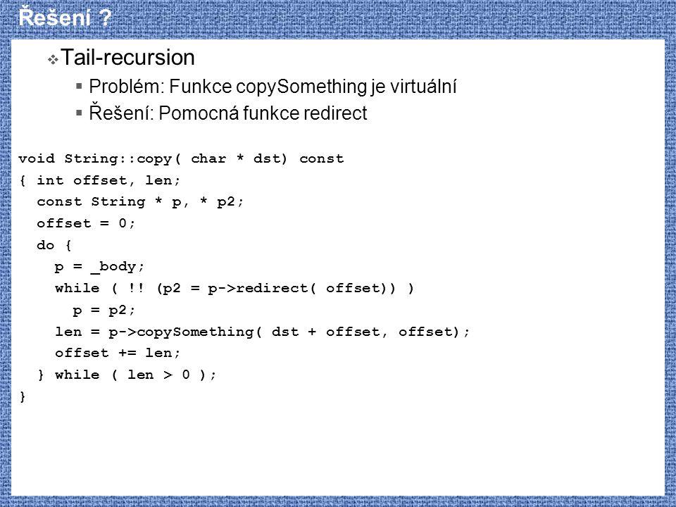 Řešení ?  Tail-recursion  Problém: Funkce copySomething je virtuální  Řešení: Pomocná funkce redirect void String::copy( char * dst) const { int of
