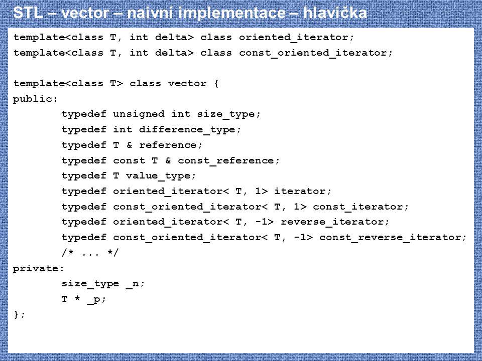STL – vector – naivní implementace – hlavička template class oriented_iterator; template class const_oriented_iterator; template class vector { public