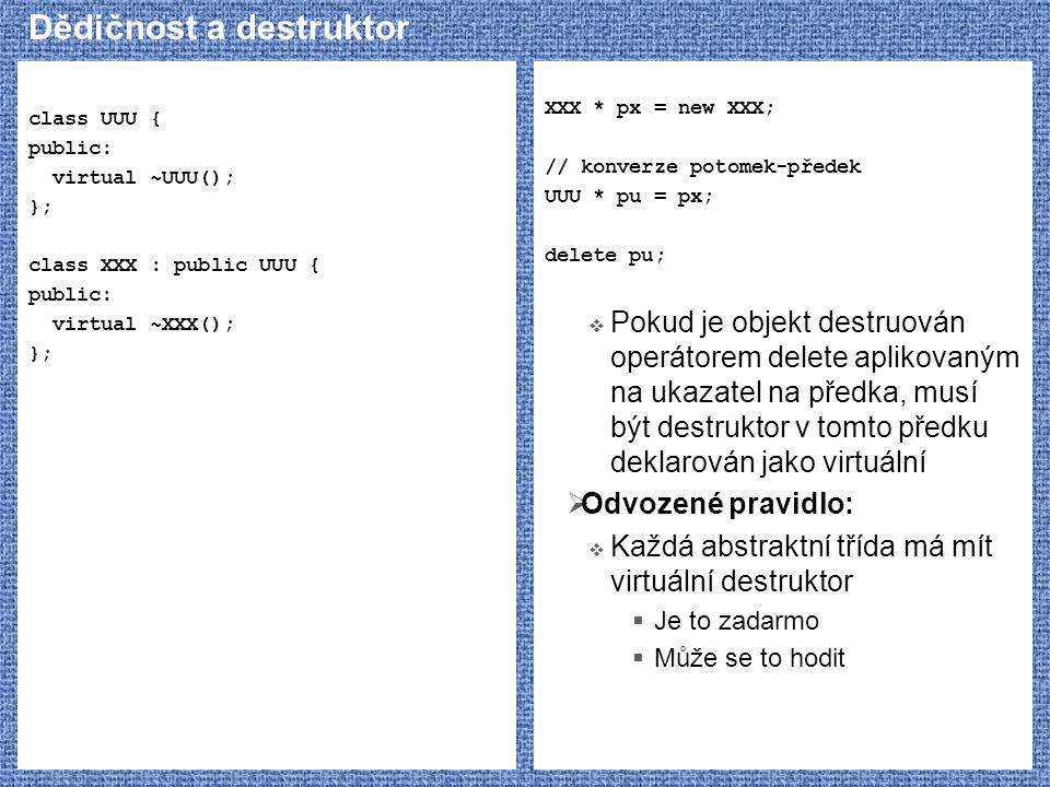 Dědičnost a destruktor class UUU { public: virtual ~UUU(); }; class XXX : public UUU { public: virtual ~XXX(); }; XXX * px = new XXX; // konverze poto