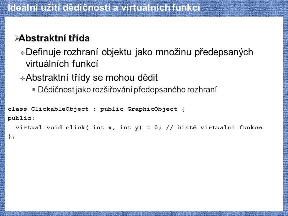 Ideální užití dědičnosti a virtuálních funkcí  Abstraktní třída  Definuje rozhraní objektu jako množinu předepsaných virtuálních funkcí  Abstraktní