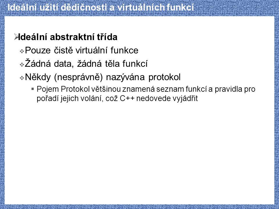 Ideální užití dědičnosti a virtuálních funkcí  Ideální abstraktní třída  Pouze čistě virtuální funkce  Žádná data, žádná těla funkcí  Někdy (nespr