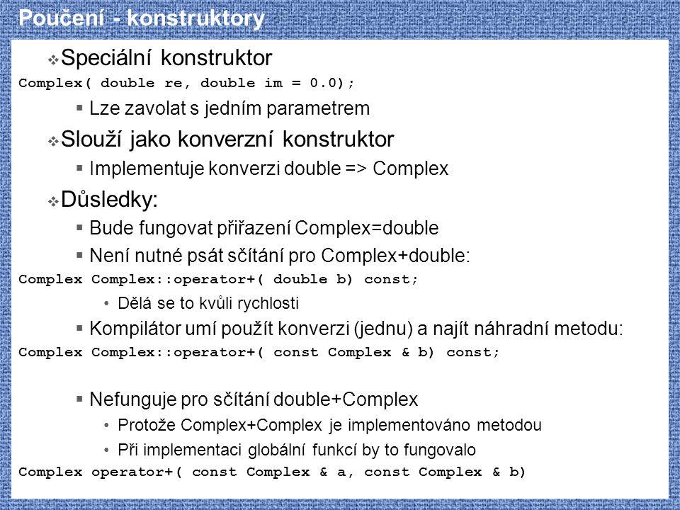 Poučení - konstruktory  Speciální konstruktor Complex( double re, double im = 0.0);  Lze zavolat s jedním parametrem  Slouží jako konverzní konstru