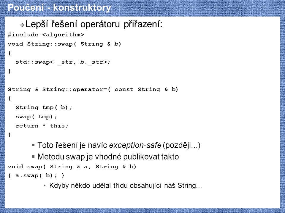 Poučení - konstruktory  Lepší řešení operátoru přiřazení: #include void String::swap( String & b) { std::swap ; } String & String::operator=( const S