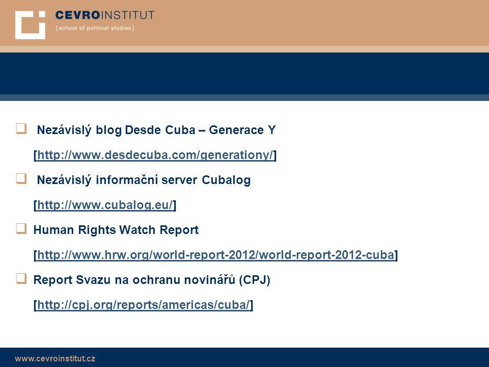 www.cevroinstitut.cz  Nezávislý blog Desde Cuba – Generace Y [http://www.desdecuba.com/generationy/]http://www.desdecuba.com/generationy/  Nezávislý informační server Cubalog [http://www.cubalog.eu/]http://www.cubalog.eu/  Human Rights Watch Report [http://www.hrw.org/world-report-2012/world-report-2012-cuba]http://www.hrw.org/world-report-2012/world-report-2012-cuba  Report Svazu na ochranu novinářů (CPJ) [http://cpj.org/reports/americas/cuba/]http://cpj.org/reports/americas/cuba/