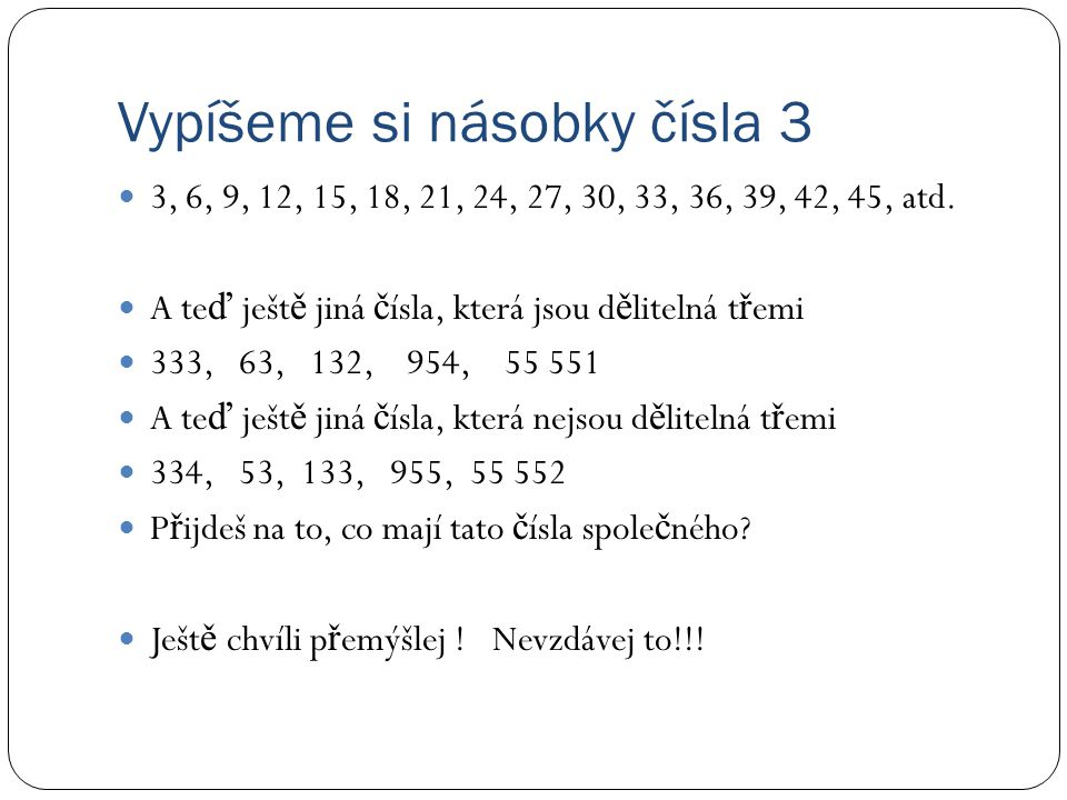 Vypíšeme si násobky čísla 3 3, 6, 9, 12, 15, 18, 21, 24, 27, 30, 33, 36, 39, 42, 45, atd. A te ď ješt ě jiná č ísla, která jsou d ě litelná t ř emi 33