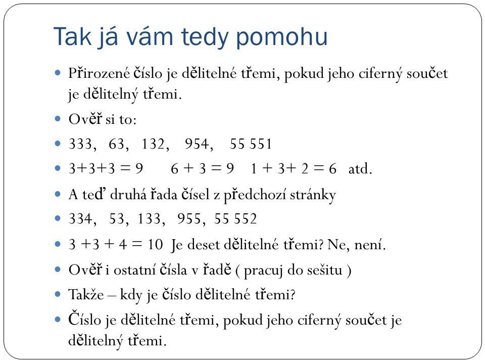 Tak já vám tedy pomohu P ř irozené č íslo je d ě litelné t ř emi, pokud jeho ciferný sou č et je d ě litelný t ř emi. Ov ěř si to: 333, 63, 132, 954,