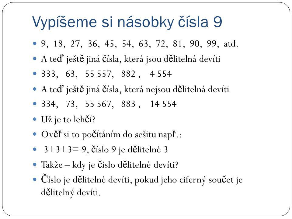 Vypíšeme si násobky čísla 9 9, 18, 27, 36, 45, 54, 63, 72, 81, 90, 99, atd. A te ď ješt ě jiná č ísla, která jsou d ě litelná devíti 333, 63, 55 557,