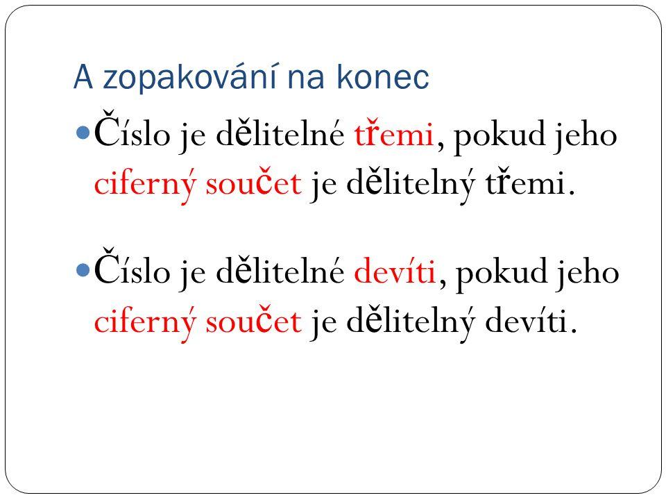 A zopakování na konec Č íslo je d ě litelné t ř emi, pokud jeho ciferný sou č et je d ě litelný t ř emi.