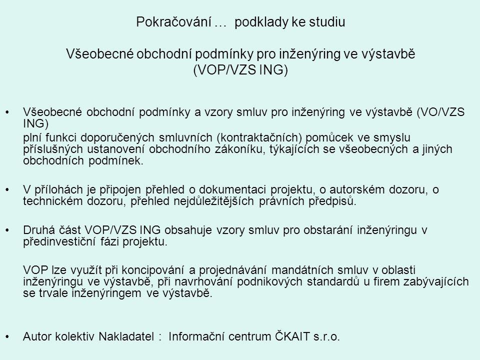 Pokračování … podklady ke studiu Všeobecné obchodní podmínky pro inženýring ve výstavbě (VOP/VZS ING) Všeobecné obchodní podmínky a vzory smluv pro in