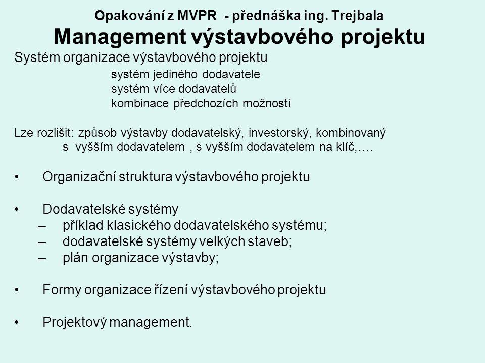 Opakování z MVPR - přednáška ing. Trejbala Management výstavbového projektu Systém organizace výstavbového projektu systém jediného dodavatele systém