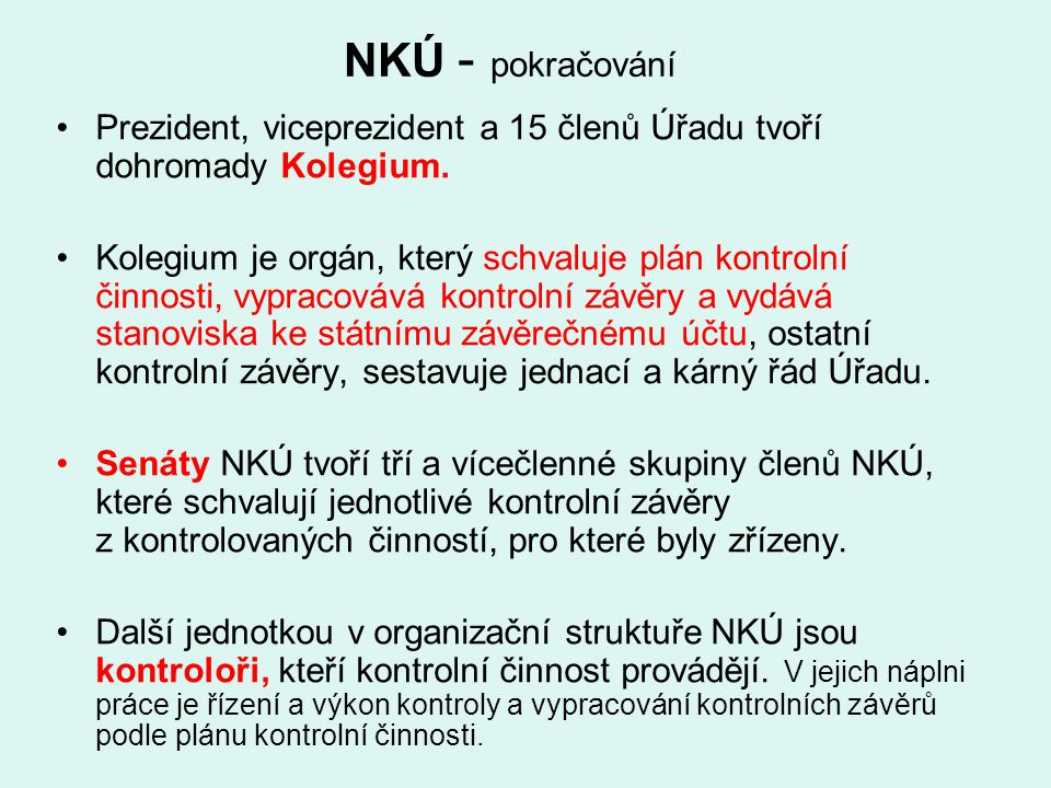 NKÚ - pokračování Prezident, viceprezident a 15 členů Úřadu tvoří dohromady Kolegium. Kolegium je orgán, který schvaluje plán kontrolní činnosti, vypr