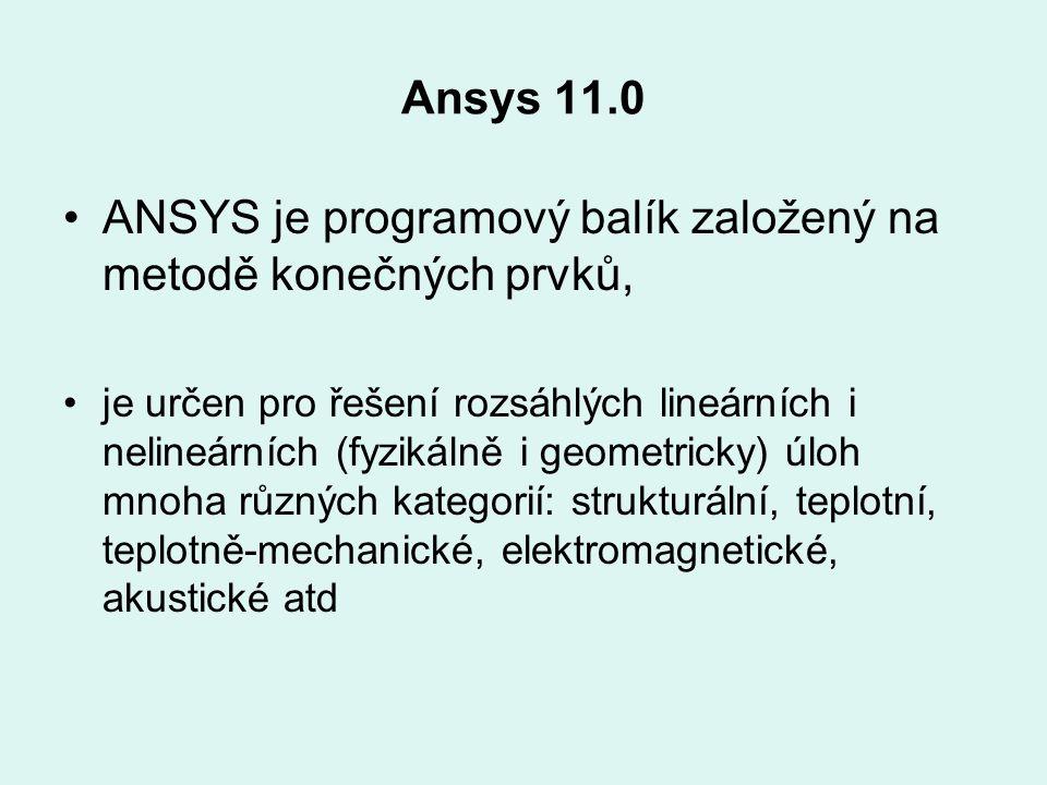 Ansys 11.0 ANSYS je programový balík založený na metodě konečných prvků, je určen pro řešení rozsáhlých lineárních i nelineárních (fyzikálně i geometr